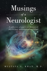 Musings of a Neurologist: A collection of papers on theoretical physics and mathematical neurology ebook by Khan, M.D., Mustafa A.