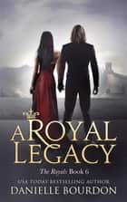 A Royal Legacy ebook by Danielle Bourdon