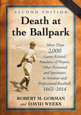 Death at the Ballpark - More Than 2,000 Game-Related Fatalities of Players, Other Personnel and Spectators in Amateur and Professional Baseball, 1862-2014, 2d ed. ebook by Robert M. Gorman,David Weeks