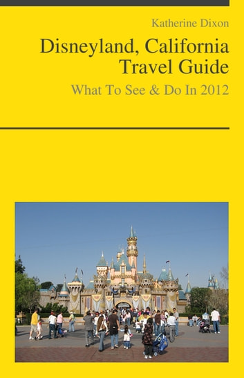 Disneyland, California Travel Guide - What To See & Do ebook by Katherine Dixon