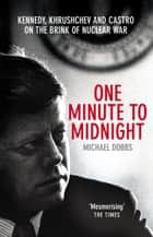 One Minute To Midnight - Kennedy, Khrushchev and Castro on the Brink of Nuclear War ebook by Michael Dobbs