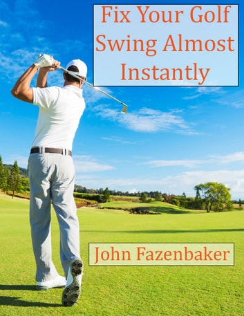 Fix Your Golf Swing Instantly ebook by John Fazenbaker