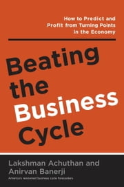 Beating the Business Cycle - How to Predict and Profit From Turning Points in the Economy ebook by Lakshman Achuthan,Anirvan Banerji