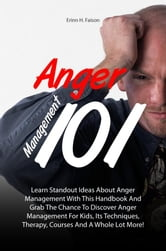 Anger Management 101 - Learn Standout Ideas About Anger Management With This Handbook And Grab The Chance To Discover Anger Management For Kids, Its Techniques, Therapy, Courses And A Whole Lot More! ebook by Erinn H. Faison