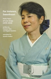 For Instance, Sweetheart - Forty Years of Love Songs (1970-2010) ebook by Kawano Yuko, Nagata Kazuhiro, Amelia Fielden