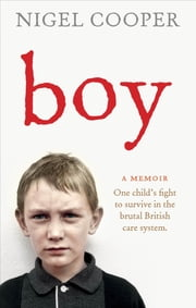 Boy - One Child's Fight to Survive in the Brutal British Care System ebook by Nigel Cooper