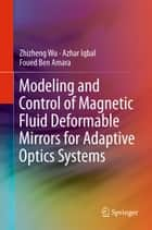 Modeling and Control of Magnetic Fluid Deformable Mirrors for Adaptive Optics Systems ebook by Zhizheng Wu,Azhar Iqbal,Foued Ben Amara