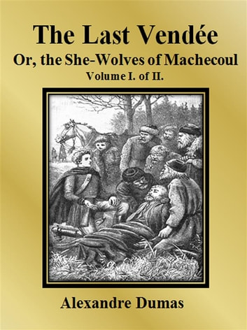 The Last Vendée or, the She-Wolves of Machecoul: Volume I. of II. ebook by Alexandre Dumas