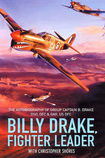 Billy Drake, Fighter Leader - The Autobiography of Group Captain B. Drake DSO, DFC and Bar, US DFC ebook by B Drake (Group Captain)