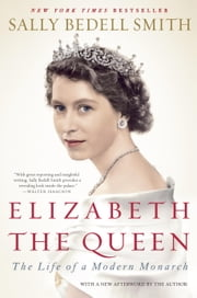 Elizabeth the Queen: The Life of a Modern Monarch - The Life of a Modern Monarch ebook by Sally Bedell Smith