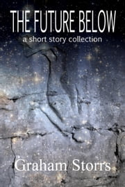 The Future Below - A short story collection ebook by Graham Storrs