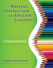 Writing Instruction for English Learners - A Focus on Genre ebook by Eugenia R. Mora-Flores
