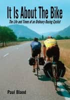 It Is About The Bike ebook by Paul Bland