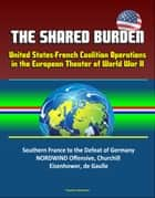 The Shared Burden: United States-French Coalition Operations in the European Theater of World War II - Southern France to the Defeat of Germany, NORDWIND Offensive, Churchill, Eisenhower, de Gaulle ebook by Progressive Management