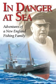 In Danger at Sea - Adventures of a New England Fishing Family ebook by Samuel S. Capt. Cottle