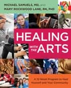 Healing with the Arts - A 12-Week Program to Heal Yourself and Your Community ebook by Michael Samuels, M.D., Mary Rockwood Lane,...