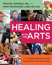 Healing with the Arts - A 12-Week Program to Heal Yourself and Your Community ebook by Michael Samuels, M.D.,Mary Rockwood Lane, Ph.D.