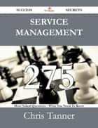 Service Management 275 Success Secrets - 275 Most Asked Questions On Service Management - What You Need To Know ebook by Chris Tanner