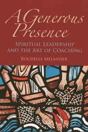 A Generous Presence - Spiritual Leadership and the Art of Coaching ebook by Rochelle Melander