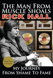 The Man from Muscle Shoals - My Journey from Shame to Fame ebook by Rick Hall,Peter Guralnick