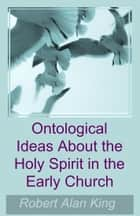 Ontological Ideas About the Holy Spirit in the Early Church ebook by Robert Alan King