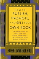 How to Publish, Promote, & Sell Your Own Book - The insider's guide to everything you need to know about self-publishing from pasteup to publicity ebook by Robert Lawrence Holt