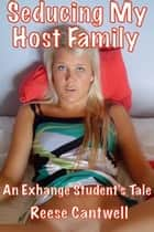 Seducing My Host Family: An Exchange Student's Tale ebook by Reese Cantwell