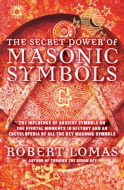 The Secret Power of Masonic Symbols - The Influence of Ancient Symbols on the Pivotal Moments in History and an Encyclopedia of All the Ke ebook by Robert Lomas