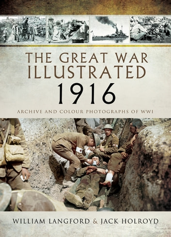 The Great War Illustrated 1916 - Archive and Colour Photographs of WWI ebook by Jack Holroyd,William Langford