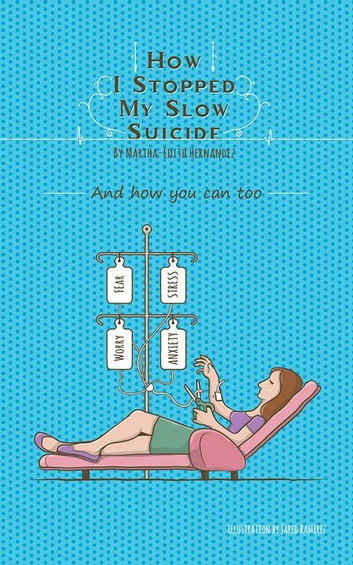 How I Stopped My Slow Suicide - And How You Can Too ebook by Martha-Edith Hernandez