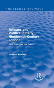 Artisans and Politics in Early Nineteenth-Century London (Routledge Revivals) - John Gast and his Times ebook by Iorwerth Prothero