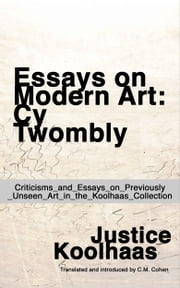 Essays on Modern Art: Cy Twombly - Criticisms and Essays on Previously Unseen Art in the Koolhaas Collection ebook by Justice Koolhaas