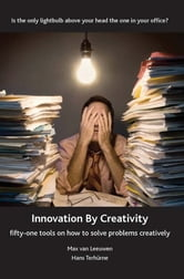 Innovation by Creativity - Fifty-One Tools on How to Solve Problems Creatively ebook by Max van Leeuwen and Hans Terhurne