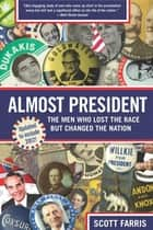 Almost President - The Men Who Lost the Race but Changed the Nation ebook by Scott Farris