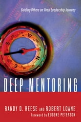 Deep Mentoring - Guiding Others on Their Leadership Journey ebook by Randy D. Reese,Robert Loane