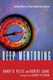 Deep Mentoring - Guiding Others on Their Leadership Journey ebook by Randy D. Reese,Robert Loane,Eugene H. Peterson
