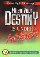 When Your Destiny Is Under Attack eBook by Pastor (Mrs) Shade Olukoya