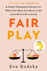 Fair Play - A Game-Changing Solution for When You Have Too Much to Do (and More Life to Live) ebook by Eve Rodsky