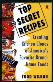 Top Secret Recipes - Creating Kitchen Clones of America's Favorite Brand-Name Foods ebook by Todd Wilbur
