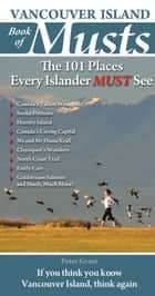 Vancouver Island Book of Musts - The 101 Places Every Islander MUST See ebook by Peter Grant