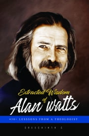 Extracted Wisdom of Alan Watts: 450+ Lessons from a Theologist ebook by Sreechinth C