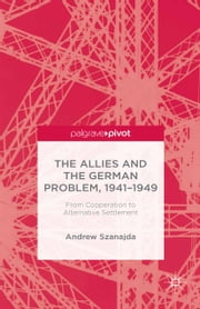 The Allies and the German Problem, 1941-1949 - From Cooperation to Alternative Settlement ebook by A. Szanajda