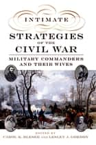 Intimate Strategies of the Civil War - Military Commanders and Their Wives ebook by Carol K. Bleser, Lesley J. Gordon