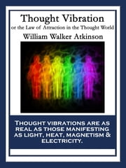 Thought Vibration - or the Law of Attraction in the Thought World ebook by William Walker Atkinson