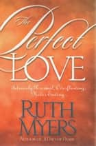 The Perfect Love - Intensely Personal, Overflowing, Never Ending... ebook by Ruth Myers