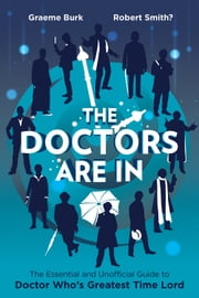 The Doctors Are In - The Essential and Unofficial Guide to Doctor Who's Greatest Time Lord ebook by Graeme Burk,Robert Smith?