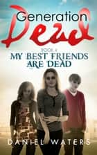 Generation Dead Book 4: My Best Friends Are Dead ebook by Dan Waters