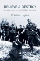 Believe and Destroy - Intellectuals in the SS War Machine ebook by Christian Ingrao