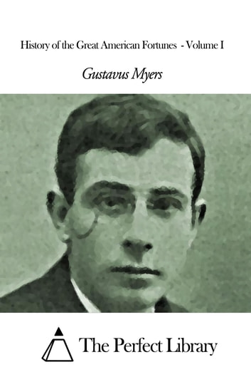 History of the Great American Fortunes - Volume I ebook by Gustavus Myers