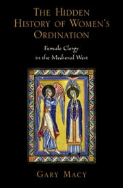 The Hidden History of Women's Ordination - Female Clergy in the Medieval West ebook by Gary Macy